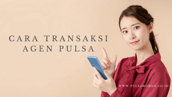cara transaksi pulsa, cara transaksi agen pulsa, cara transaksi distributor pulsa